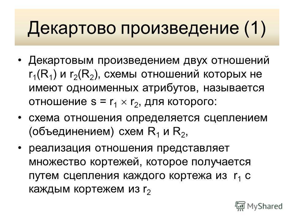 Декартово произведение (1) Декартовым произведением двух отношений r 1 (R 1 ) и r 2 (R 2 ), схемы отношений которых не имеют одноименных атрибутов, называется отношение s = r 1 r 2, для которого: схема отношения определяется сцеплением (объединением)
