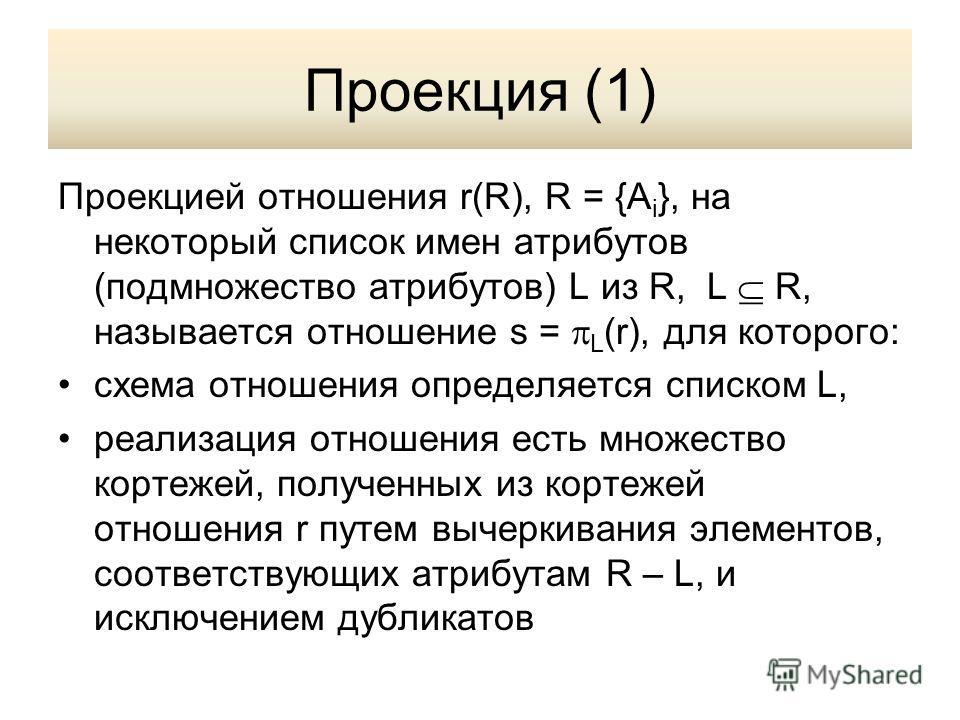Проекция (1) Проекцией отношения r(R), R = {A i }, на некоторый список имен атрибутов (подмножество атрибутов) L из R, L R, называется отношение s = L (r), для которого: схема отношения определяется списком L, реализация отношения есть множество корт