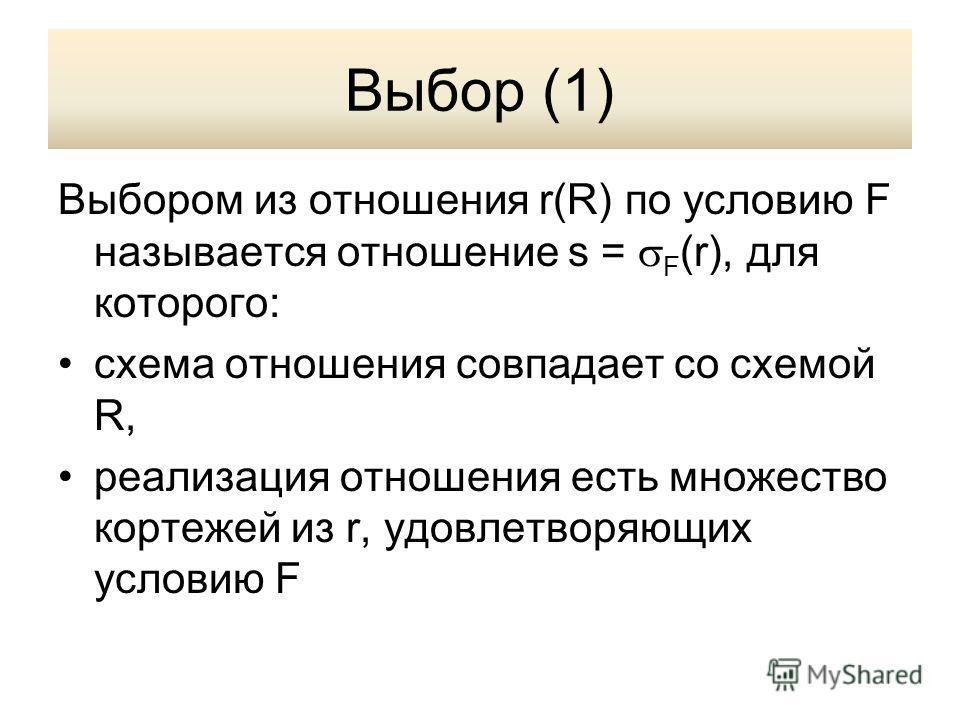 Выбор (1) Выбором из отношения r(R) по условию F называется отношение s = F (r), для которого: схема отношения совпадает со схемой R, реализация отношения есть множество кортежей из r, удовлетворяющих условию F