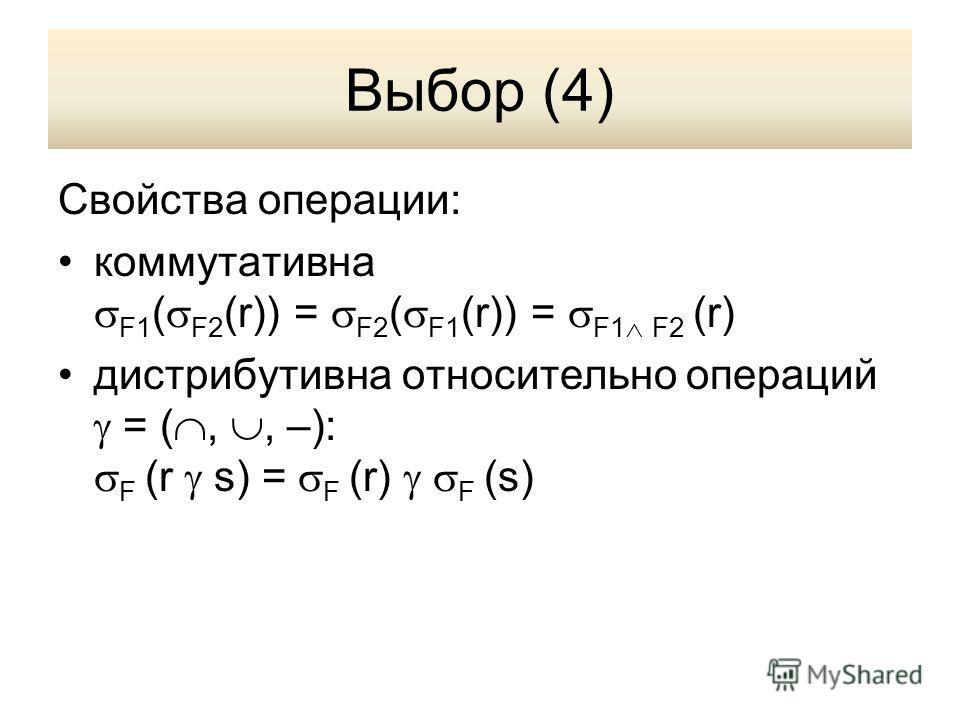 Выбор (4) Свойства операции: коммутативна F1 ( F2 (r)) = F2 ( F1 (r)) = F1 F2 (r) дистрибутивна относительно операций = (,, –): F (r s) = F (r) F (s)