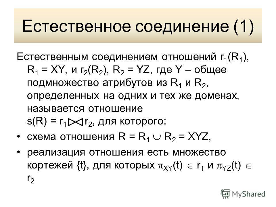 Естественное соединение (1) Естественным соединением отношений r 1 (R 1 ), R 1 = XY, и r 2 (R 2 ), R 2 = YZ, где Y – общее подмножество атрибутов из R 1 и R 2, определенных на одних и тех же доменах, называется отношение s(R) = r 1 r 2, для которого: