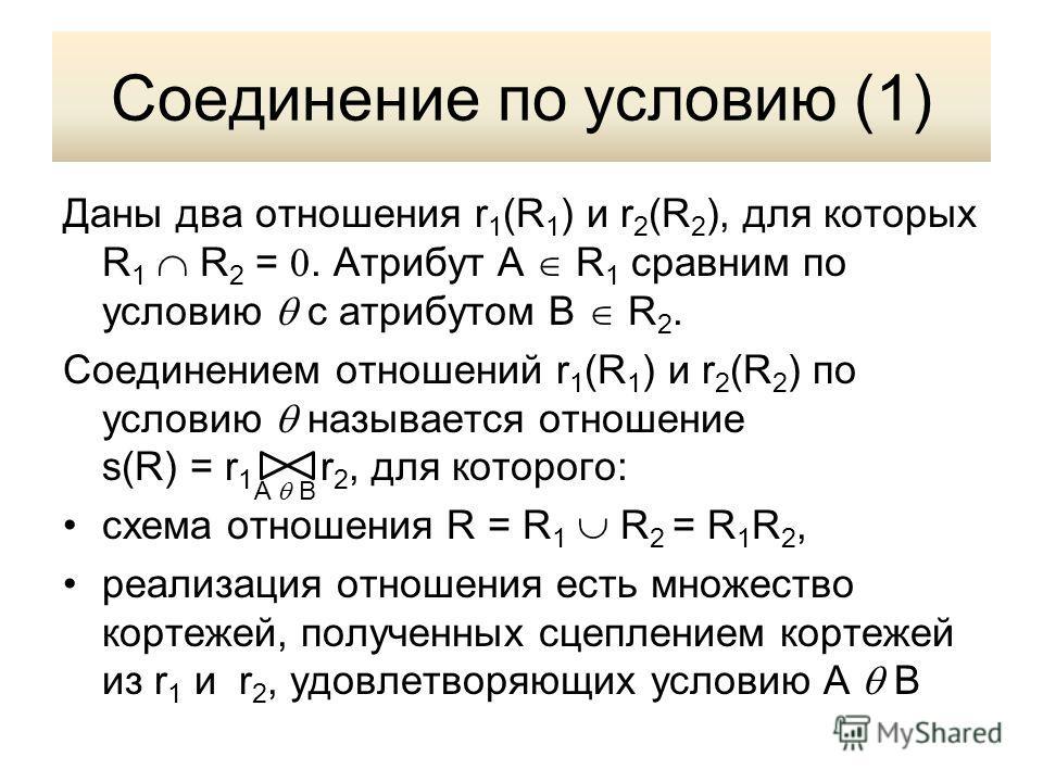 Соединение по условию (1) Даны два отношения r 1 (R 1 ) и r 2 (R 2 ), для которых R 1 R 2 =. Атрибут A R 1 сравним по условию с атрибутом B R 2. Соединением отношений r 1 (R 1 ) и r 2 (R 2 ) по условию называется отношение s(R) = r 1 r 2, для которог