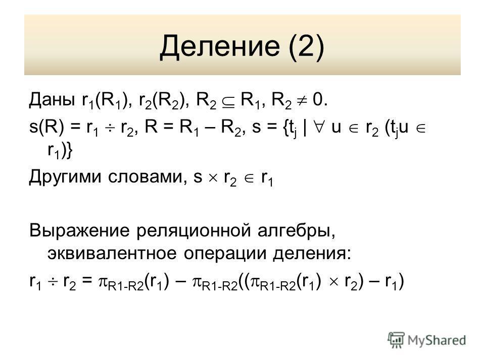 Деление (2) Даны r 1 (R 1 ), r 2 (R 2 ), R 2 R 1, R 2 0. s(R) = r 1 r 2, R = R 1 – R 2, s = {t j | u r 2 (t j u r 1 )} Другими словами, s r 2 r 1 Выражение реляционной алгебры, эквивалентное операции деления: r 1 r 2 = R1-R2 (r 1 ) – R1-R2 (( R1-R2 (