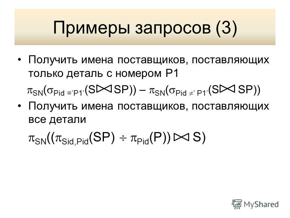 Примеры запросов (3) Получить имена поставщиков, поставляющих только деталь с номером P1 SN ( Pid =P1 (S SP)) – SN ( Pid P1 (S SP)) Получить имена поставщиков, поставляющих все детали SN (( Sid,Pid (SP) Pid (P)) S)