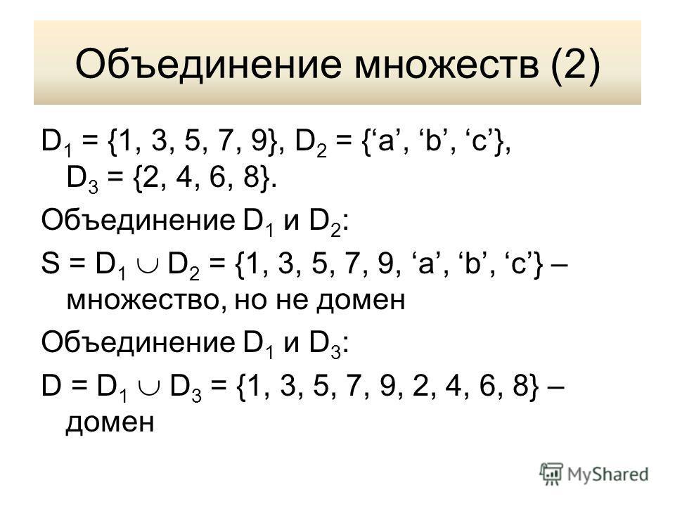 Объединение множеств (2) D 1 = {1, 3, 5, 7, 9}, D 2 = {a, b, c}, D 3 = {2, 4, 6, 8}. Объединение D 1 и D 2 : S = D 1 D 2 = {1, 3, 5, 7, 9, a, b, c} – множество, но не домен Объединение D 1 и D 3 : D = D 1 D 3 = {1, 3, 5, 7, 9, 2, 4, 6, 8} – домен