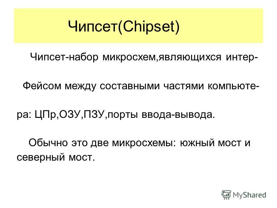 Чипсет(Chipset) Чипсет-набор микросхем,являющихся интер- Фейсом между составными частями компьюте- ра: ЦПр,ОЗУ,ПЗУ,порты ввода-вывода. Обычно это две микросхемы: южный мост и северный мост.