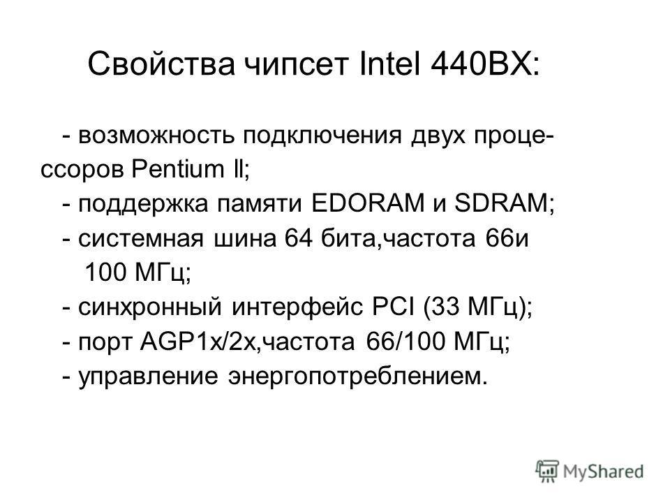 Свойства чипсет Intel 440BX: - возможность подключения двух проце- сcоров Pentium ll; - поддержка памяти EDORAM и SDRAM; - системная шина 64 бита,частота 66и 100 МГц; - синхронный интерфейс PCI (33 МГц); - порт AGP1x/2x,частота 66/100 МГц; - управлен