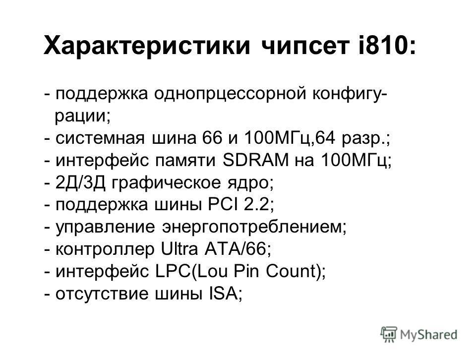 Характеристики чипсет i810: - поддержка однопрцессорной конфигу- рации; - системная шина 66 и 100МГц,64 разр.; - интерфейс памяти SDRAM на 100МГц; - 2Д/3Д графическое ядро; - поддержка шины PCI 2.2; - управление энергопотреблением; - контроллер Ultra