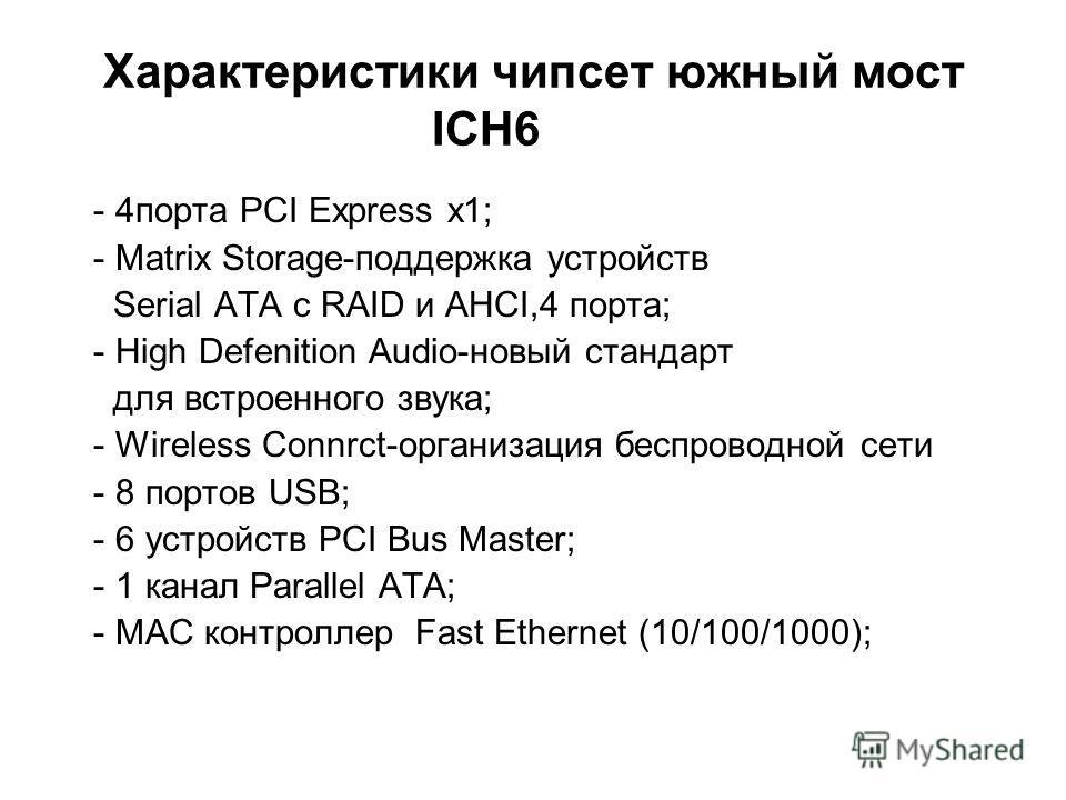 Характеристики чипсет южный мост ICH6 - 4порта PCI Express x1; - Matrix Storage-поддержка устройств Serial ATA с RAID и AHCI,4 порта; - High Defenition Audio-новый стандарт для встроенного звука; - Wireless Connrct-организация беспроводной сети - 8 п