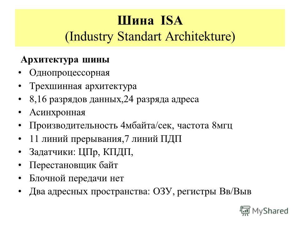 Шина ISA (Industry Standart Architekture) Архитектура шины Однопроцессорная Трехшинная архитектура 8,16 разрядов данных,24 разряда адреса Асинхронная Производительность 4мбайта/сек, частота 8мгц 11 линий прерывания,7 линий ПДП Задатчики: ЦПр, КПДП, П