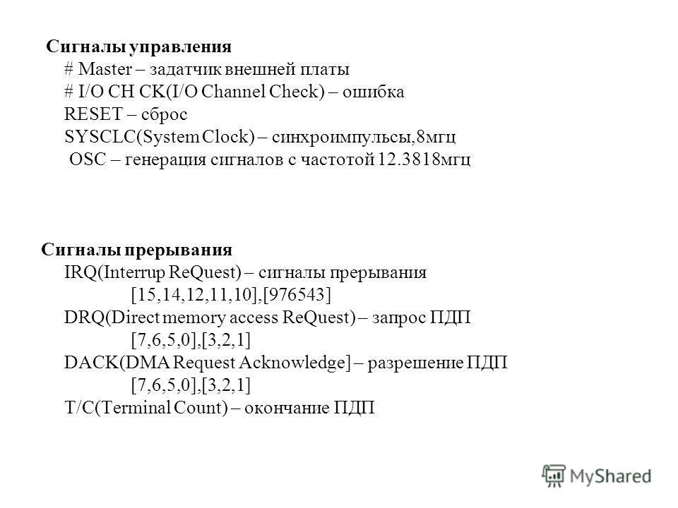 Сигналы управления # Master – задатчик внешней платы # I/O CH CK(I/O Channel Check) – ошибка RESET – сброс SYSCLC(System Clock) – синхроимпульсы,8мгц OSC – генерация сигналов с частотой 12.3818мгц Сигналы прерывания IRQ(Interrup ReQuest) – сигналы пр