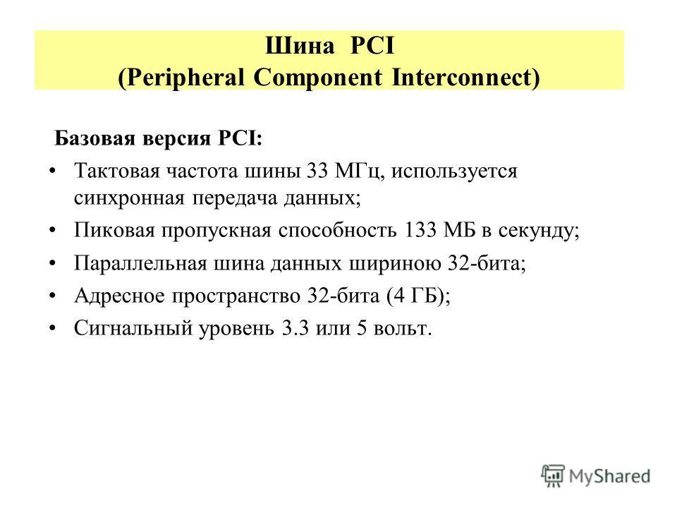 Шина PCI (Peripheral Component Interconnect) Базовая версия PCI: Тактовая частота шины 33 МГц, используется синхронная передача данных; Пиковая пропускная способность 133 МБ в секунду; Параллельная шина данных шириною 32-бита; Адресное пространство 3