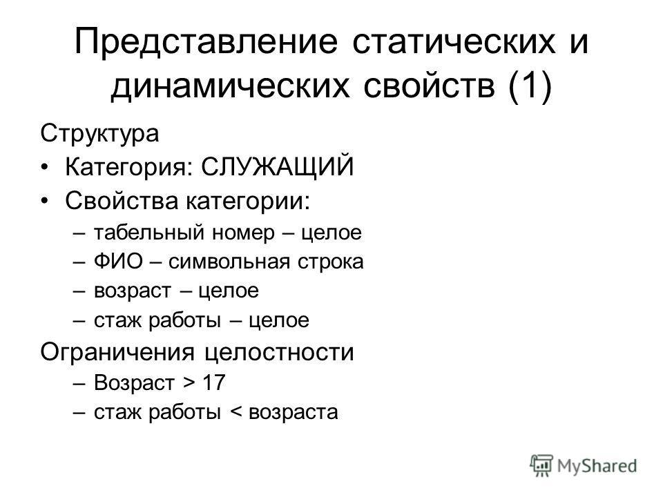 Представление статических и динамических свойств (1) Структура Категория: СЛУЖАЩИЙ Свойства категории: –табельный номер – целое –ФИО – символьная строка –возраст – целое –стаж работы – целое Ограничения целостности –Возраст > 17 –стаж работы < возрас