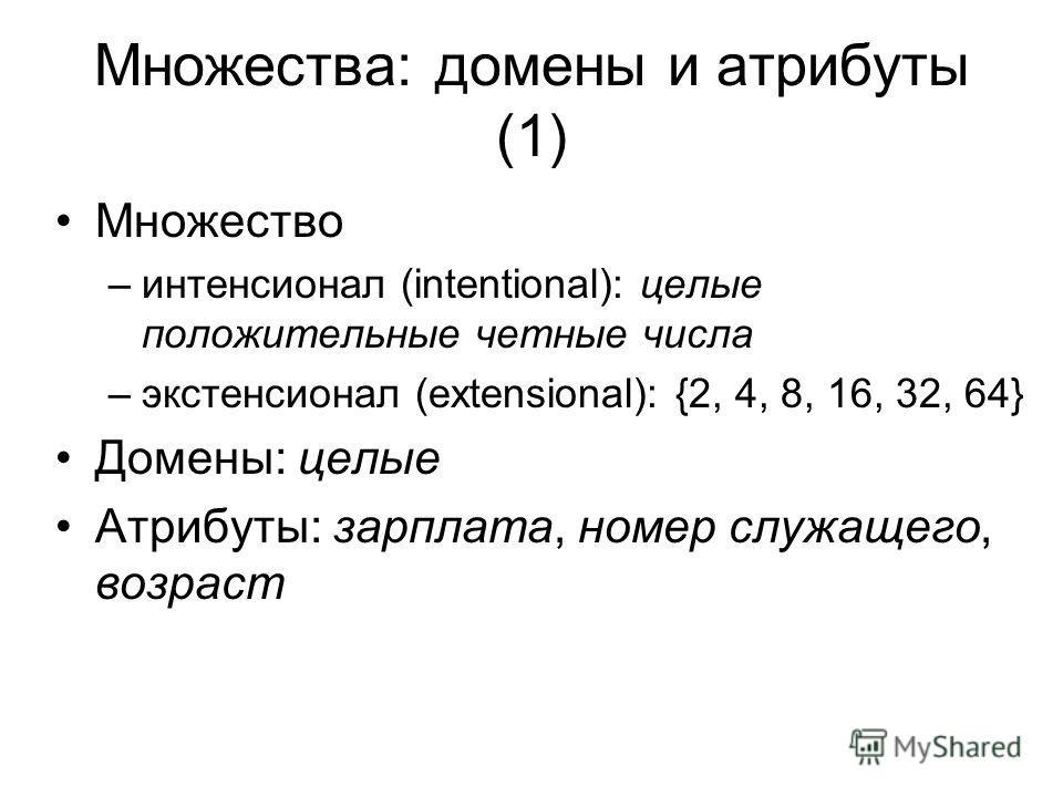 Множества: домены и атрибуты (1) Множество –интенсионал (intentional): целые положительные четные числа –экстенсионал (extensional): {2, 4, 8, 16, 32, 64} Домены: целые Атрибуты: зарплата, номер служащего, возраст
