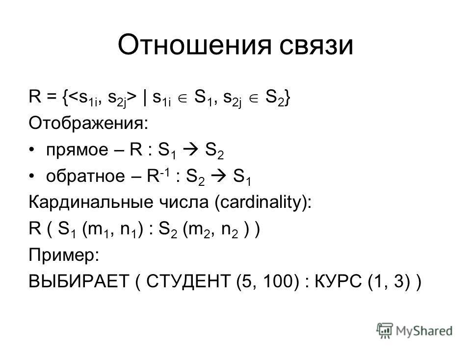 Отношения связи R = { | s 1i S 1, s 2j S 2 } Отображения: прямое – R : S 1 S 2 обратное – R -1 : S 2 S 1 Кардинальные числа (cardinality): R ( S 1 (m 1, n 1 ) : S 2 (m 2, n 2 ) ) Пример: ВЫБИРАЕТ ( СТУДЕНТ (5, 100) : КУРС (1, 3) )
