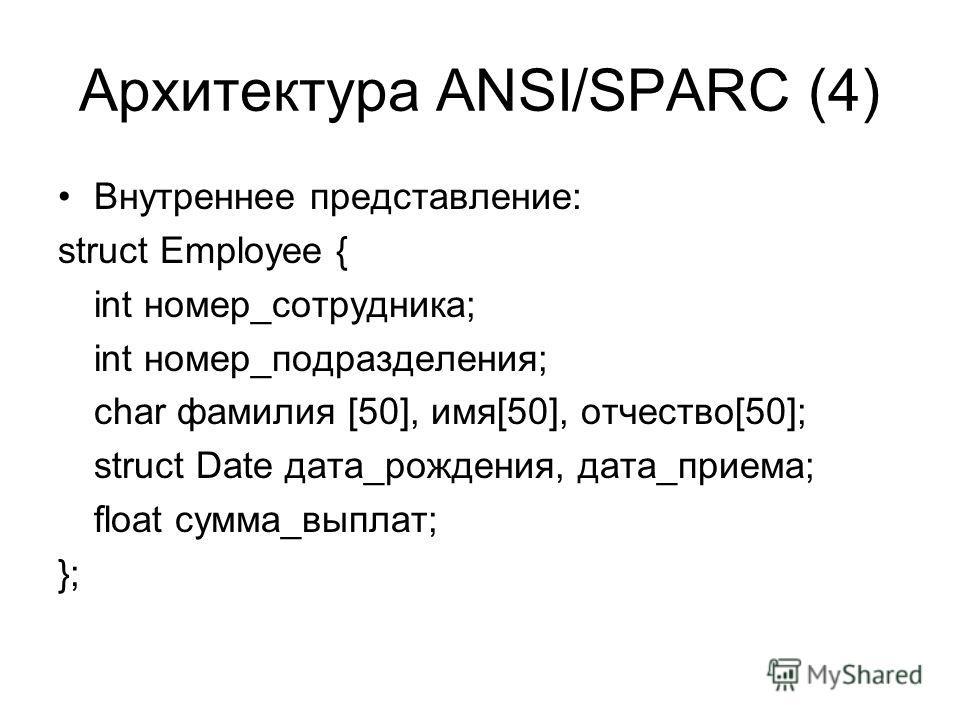 Архитектура ANSI/SPARC (4) Внутреннее представление: struct Employee { int номер_сотрудника; int номер_подразделения; char фамилия [50], имя[50], отчество[50]; struct Date дата_рождения, дата_приема; float сумма_выплат; };