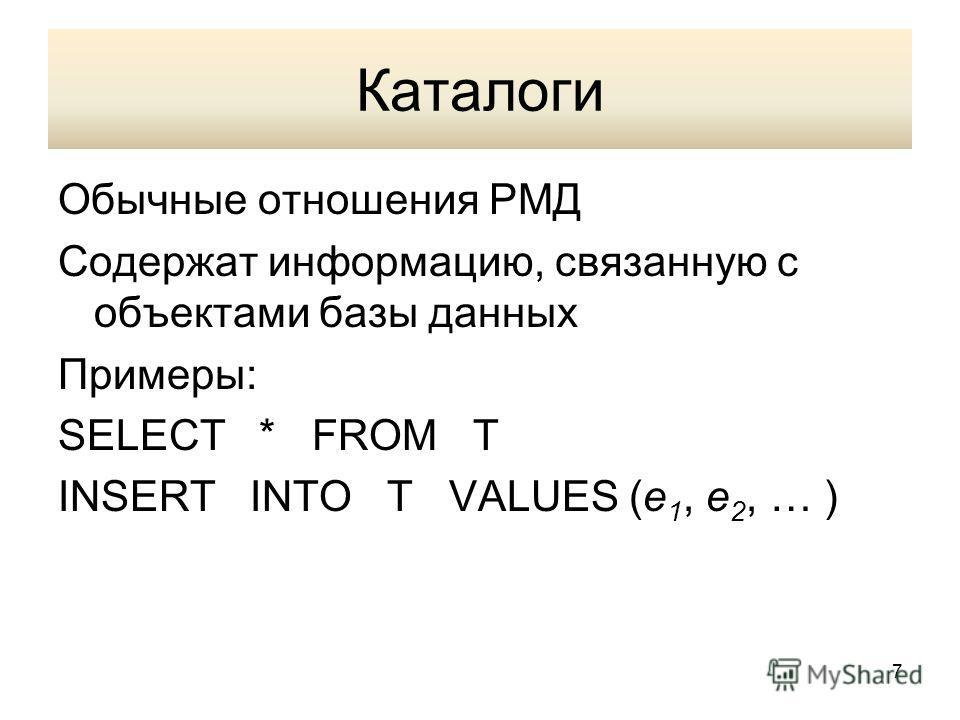 Каталоги Обычные отношения РМД Содержат информацию, связанную с объектами базы данных Примеры: SELECT * FROM T INSERT INTO T VALUES (e 1, e 2, … ) 7