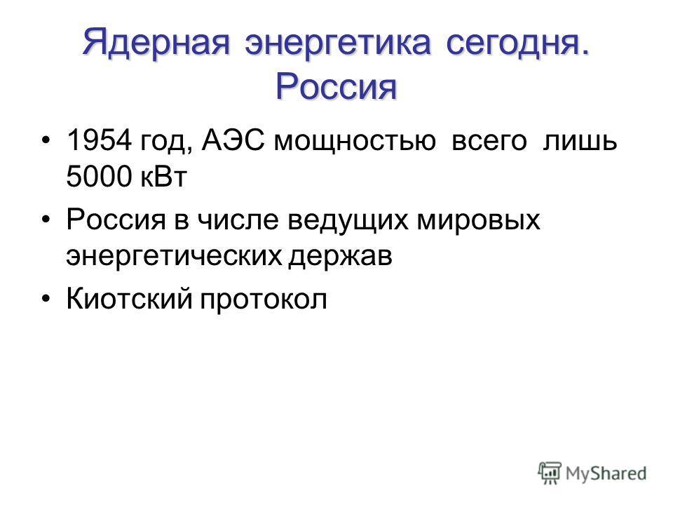 Ядерная энергетика сегодня. Россия 1954 год, АЭС мощностью всего лишь 5000 кВт Россия в числе ведущих мировых энергетических держав Киотский протокол