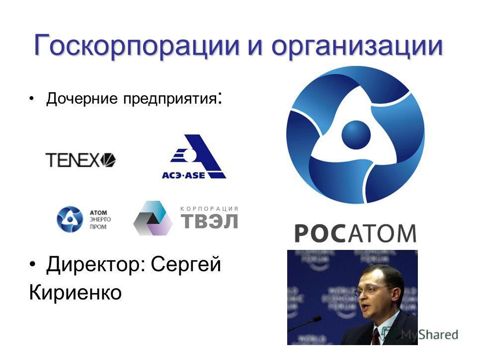Госкорпорации и организации Дочерние предприятия : Директор: Сергей Кириенко