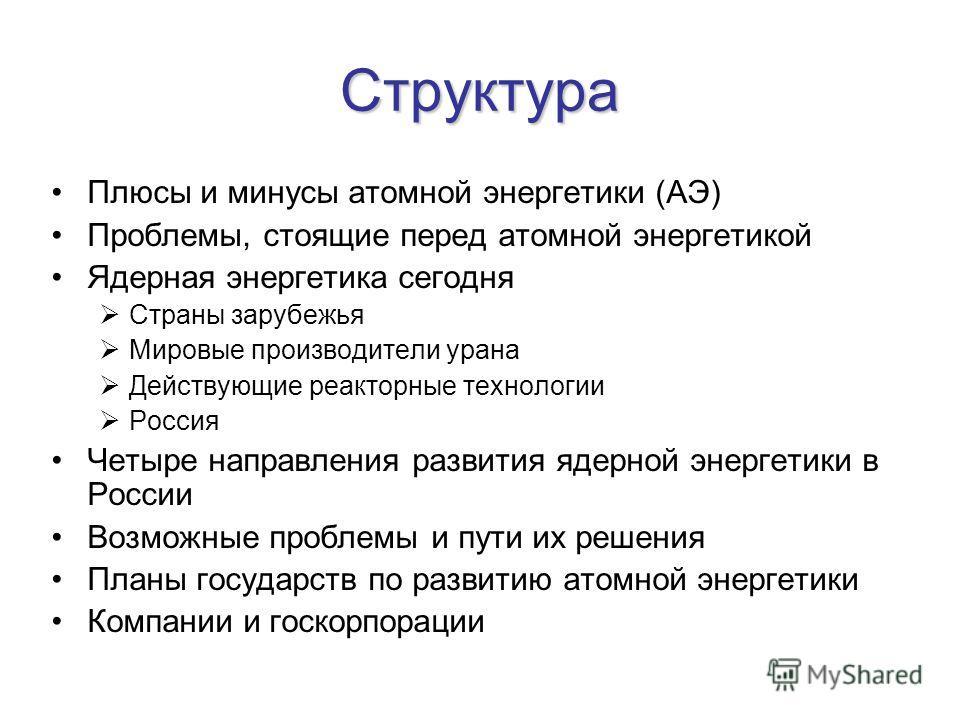 Структура Плюсы и минусы атомной энергетики (АЭ) Проблемы, стоящие перед атомной энергетикой Ядерная энергетика сегодня Страны зарубежья Мировые производители урана Действующие реакторные технологии Россия Четыре направления развития ядерной энергети