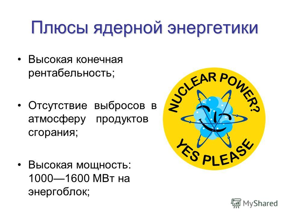 Плюсы ядерной энергетики Высокая конечная рентабельность; Отсутствие выбросов в атмосферу продуктов сгорания; Высокая мощность: 10001600 МВт на энергоблок;
