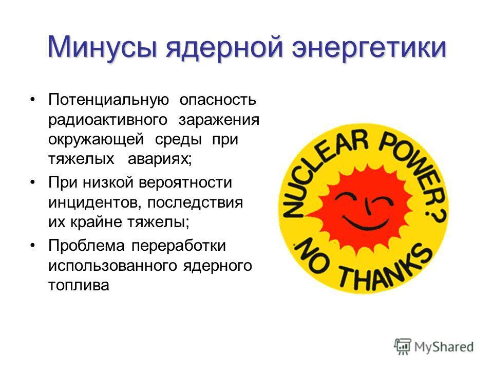 Минусы ядерной энергетики Потенциальную опасность радиоактивного заражения окружающей среды при тяжелых авариях; При низкой вероятности инцидентов, последствия их крайне тяжелы; Проблема переработки использованного ядерного топлива