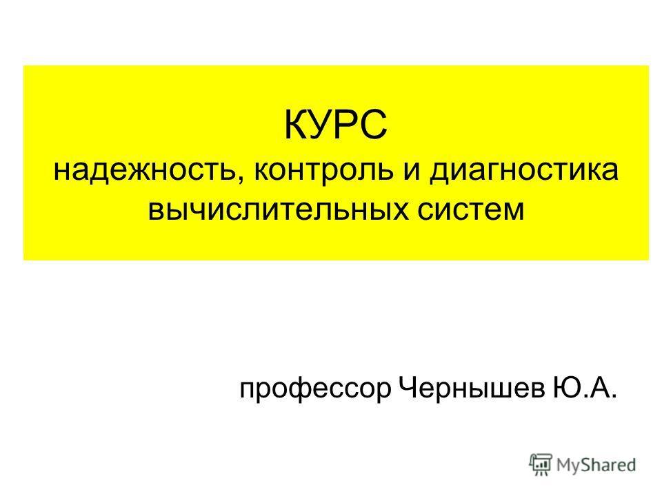 КУРС надежность, контроль и диагностика вычислительных систем профессор Чернышев Ю.А.