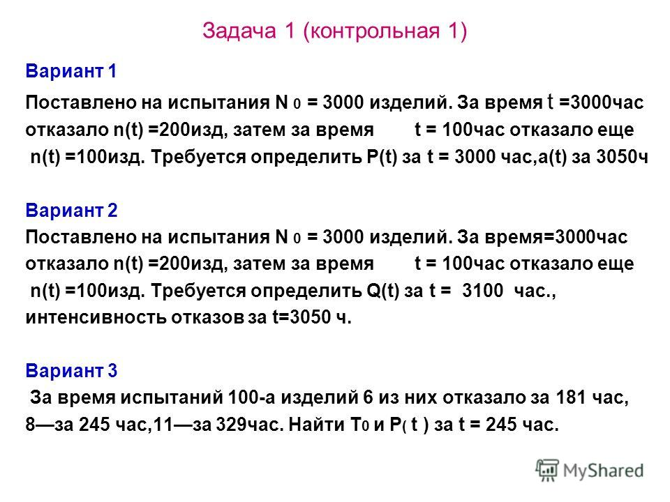 Задача 1 (контрольная 1) Вариант 1 Поставлено на испытания N 0 = 3000 изделий. За время t =3000час отказало n(t) =200изд, затем за время t = 100час отказало еще n(t) =100изд. Требуется определить P(t) за t = 3000 час,а(t) за 3050ч Вариант 2 Поставлен