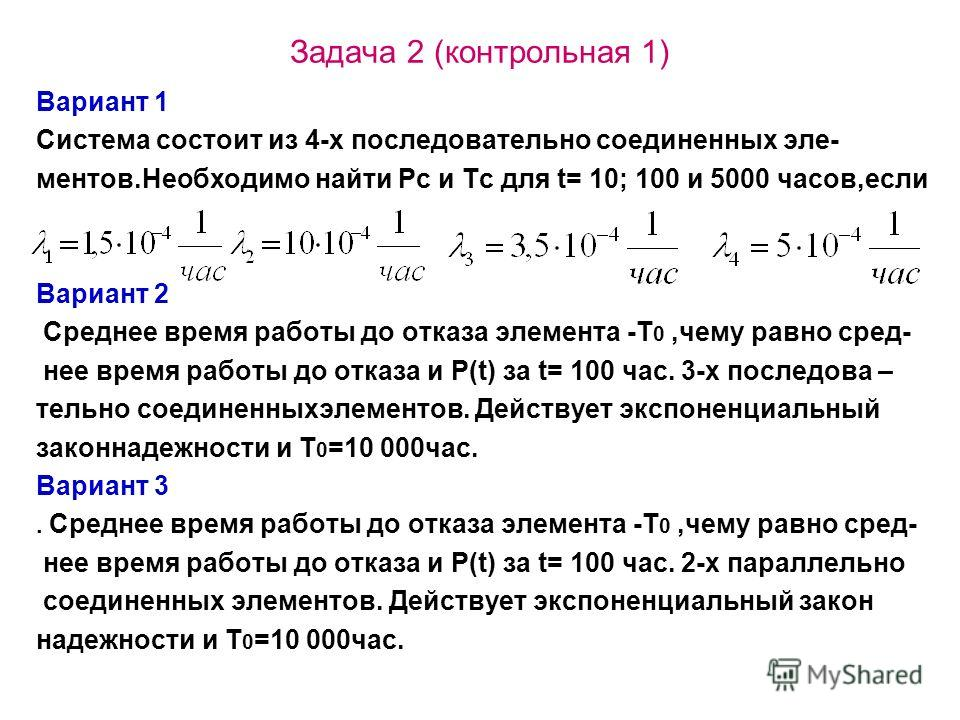 Задача 2 (контрольная 1) Вариант 1 Система состоит из 4-х последовательно соединенных эле- ментов.Необходимо найти Рс и Тс для t= 10; 100 и 5000 часов,если Вариант 2 Среднее время работы до отказа элемента -Т 0,чему равно сред- нее время работы до от