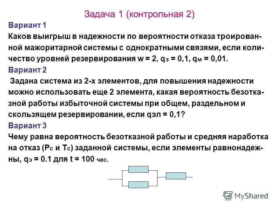 Задача 1 (контрольная 2) Вариант 1 Каков выигрыш в надежности по вероятности отказа троирован- ной мажоритарной системы с однократными связями, если коли- чество уровней резервирования w = 2, q э = 0,1, q м = 0,01. Вариант 2 Задана система из 2-х эле