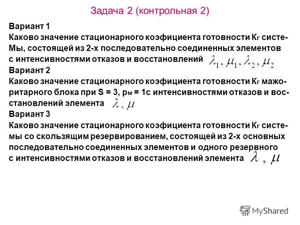 Задача 2 (контрольная 2) Вариант 1 Каково значение стационарного коэфициента готовности К г систе- Мы, состоящей из 2-х последовательно соединенных элементов с интенсивностями отказов и восстановлений Вариант 2 Каково значение стационарного коэфициен