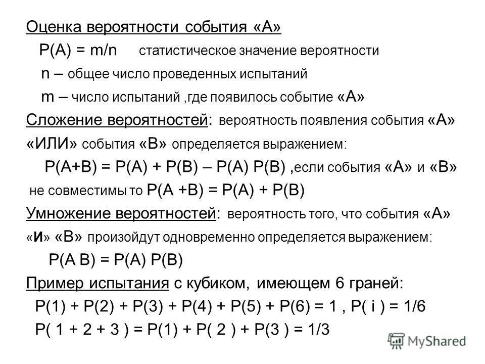 Оценка вероятности события «А» Р(А) = m/n статистическое значение вероятности n – общее число проведенных испытаний m – число испытаний,где появилось событие «А» Сложение вероятностей: вероятность появления события «А» «ИЛИ» события «В» определяется