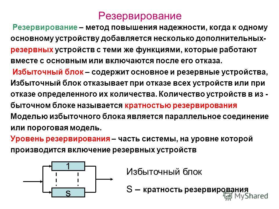 Резервирование Резервирование – метод повышения надежности, когда к одному основному устройству добавляется несколько дополнительных- резервных устройств с теми же функциями, которые работают вместе с основным или включаются после его отказа. Избыточ