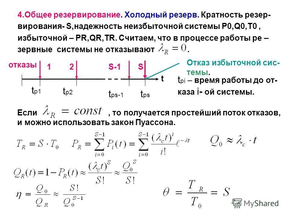 . 4.Общее резервирование. Холодный резерв. Кратность резер- вирования- S,надежность неизбыточной системы P0,Q0,T0, избыточной – PR,QR,TR. Считаем, что в процессе работы ре – зервные системы не отказывают. t t р1 t р2 tрstрs t рs-1 2S-1S отказы t pi –