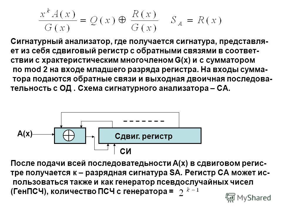 Сигнатурный анализатор, где получается сигнатура, представля- ет из себя сдвиговый регистр с обратными связями в соответ- ствии с храктеристическим многочленом G(x) и с сумматором по mod 2 на входе младшего разряда регистра. На входы сумма- тора пода