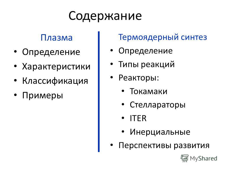 Содержание Плазма Определение Характеристики Классификация Примеры Термоядерный синтез Определение Типы реакций Реакторы: Токамаки Стеллараторы ITER Инерциальные Перспективы развития