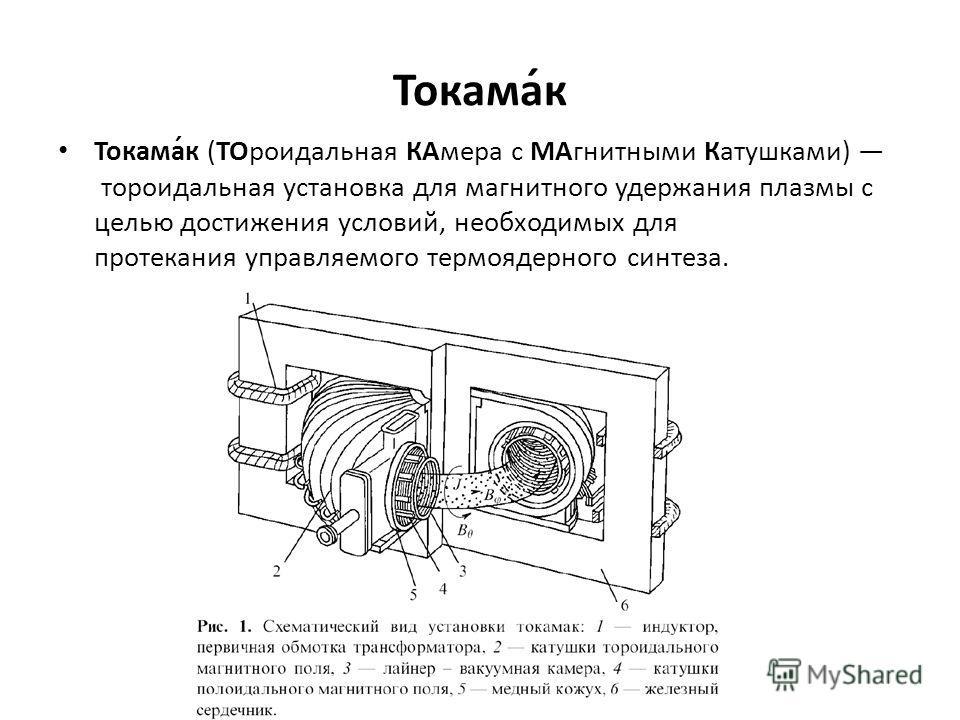Токама́к Токама́к (ТОроидальная КАмера с МАгнитными Катушками) тороидальная установка для магнитного удержания плазмы с целью достижения условий, необходимых для протекания управляемого термоядерного синтеза.