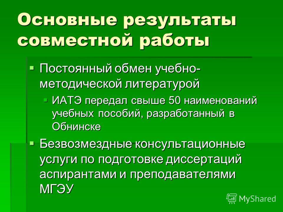 Основные результаты совместной работы Постоянный обмен учебно- методической литературой Постоянный обмен учебно- методической литературой ИАТЭ передал свыше 50 наименований учебных пособий, разработанный в Обнинске ИАТЭ передал свыше 50 наименований