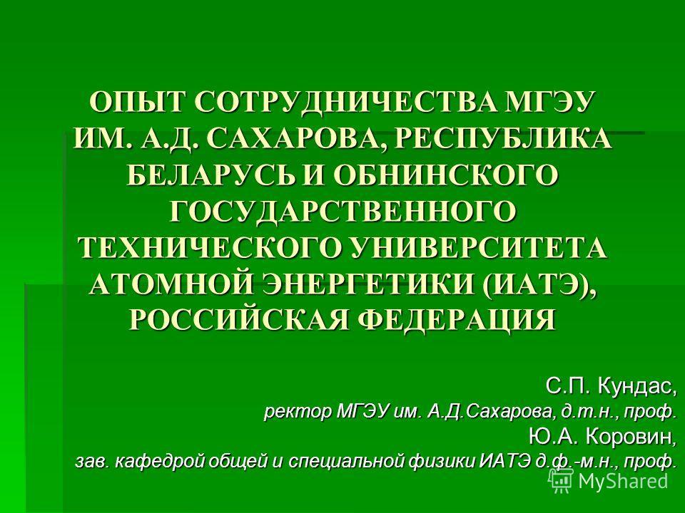 ОПЫТ СОТРУДНИЧЕСТВА МГЭУ ИМ. А.Д. САХАРОВА, РЕСПУБЛИКА БЕЛАРУСЬ И ОБНИНСКОГО ГОСУДАРСТВЕННОГО ТЕХНИЧЕСКОГО УНИВЕРСИТЕТА АТОМНОЙ ЭНЕРГЕТИКИ (ИАТЭ), РОССИЙСКАЯ ФЕДЕРАЦИЯ С.П. Кундас, ректор МГЭУ им. А.Д.Сахарова, д.т.н., проф. Ю.А. Коровин, зав. кафедр