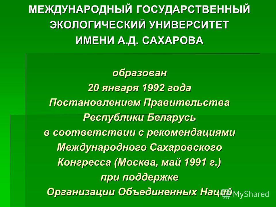 МЕЖДУНАРОДНЫЙ ГОСУДАРСТВЕННЫЙ ЭКОЛОГИЧЕСКИЙ УНИВЕРСИТЕТ ИМЕНИ А.Д. САХАРОВА образован 20 января 1992 года Постановлением Правительства Республики Беларусь в соответствии с рекомендациями Международного Сахаровского Конгресса (Москва, май 1991 г.) при