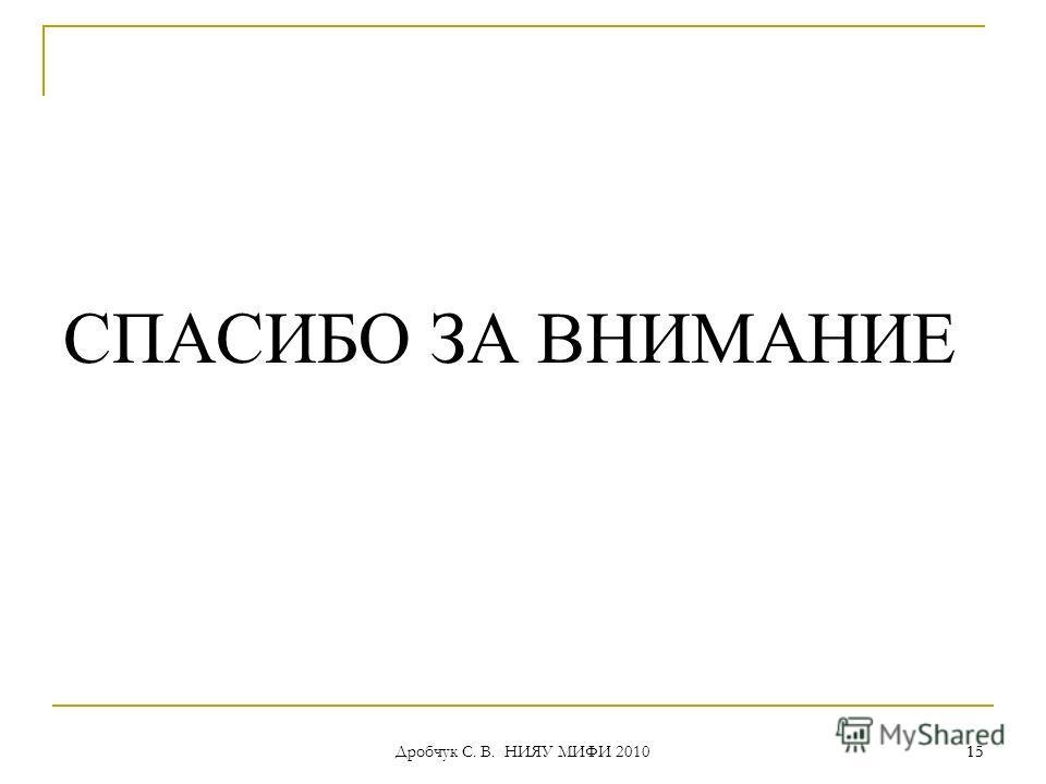 Дробчук С. В. НИЯУ МИФИ 2010 15 СПАСИБО ЗА ВНИМАНИЕ