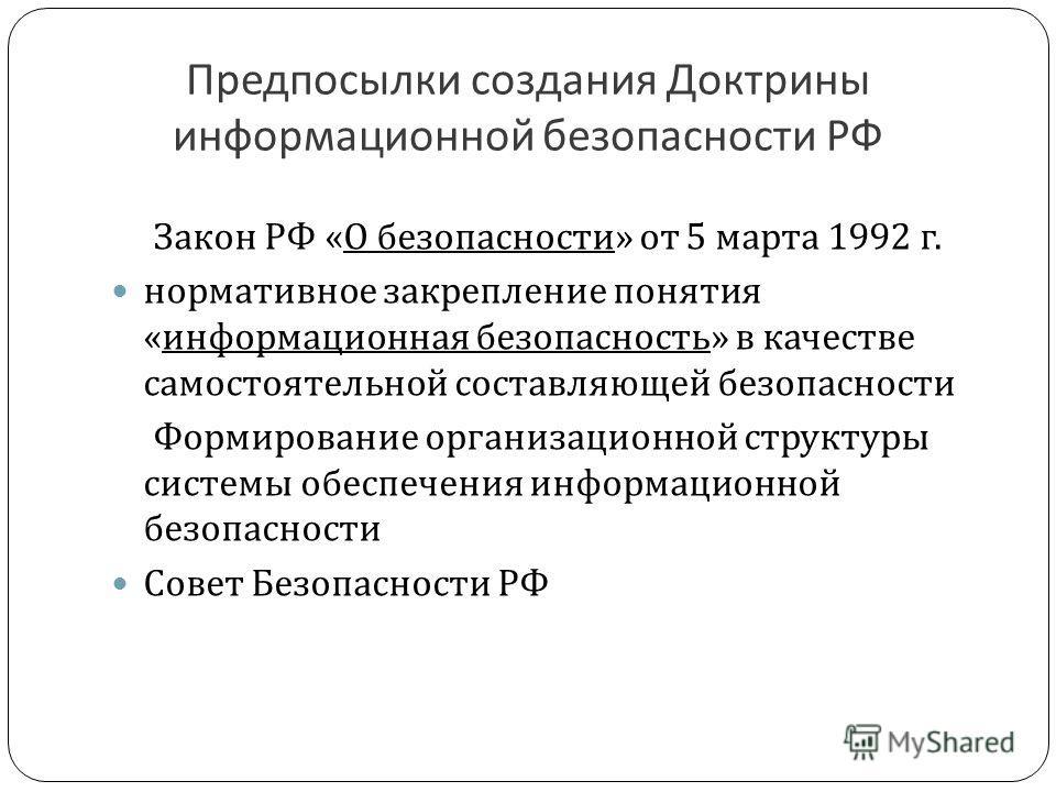 Предпосылки создания Доктрины информационной безопасности РФ Закон РФ « О безопасности » от 5 марта 1992 г. нормативное закрепление понятия « информационная безопасность » в качестве самостоятельной составляющей безопасности Формирование организацион