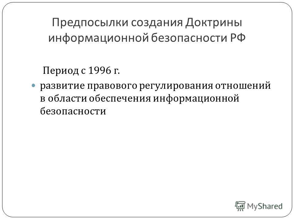 Предпосылки создания Доктрины информационной безопасности РФ Период с 1996 г. развитие правового регулирования отношений в области обеспечения информационной безопасности