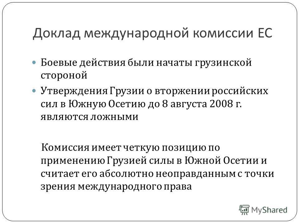 Доклад международной комиссии ЕС Боевые действия были начаты грузинской стороной Утверждения Грузии о вторжении российских сил в Южную Осетию до 8 августа 2008 г. являются ложными Комиссия имеет четкую позицию по применению Грузией силы в Южной Осети
