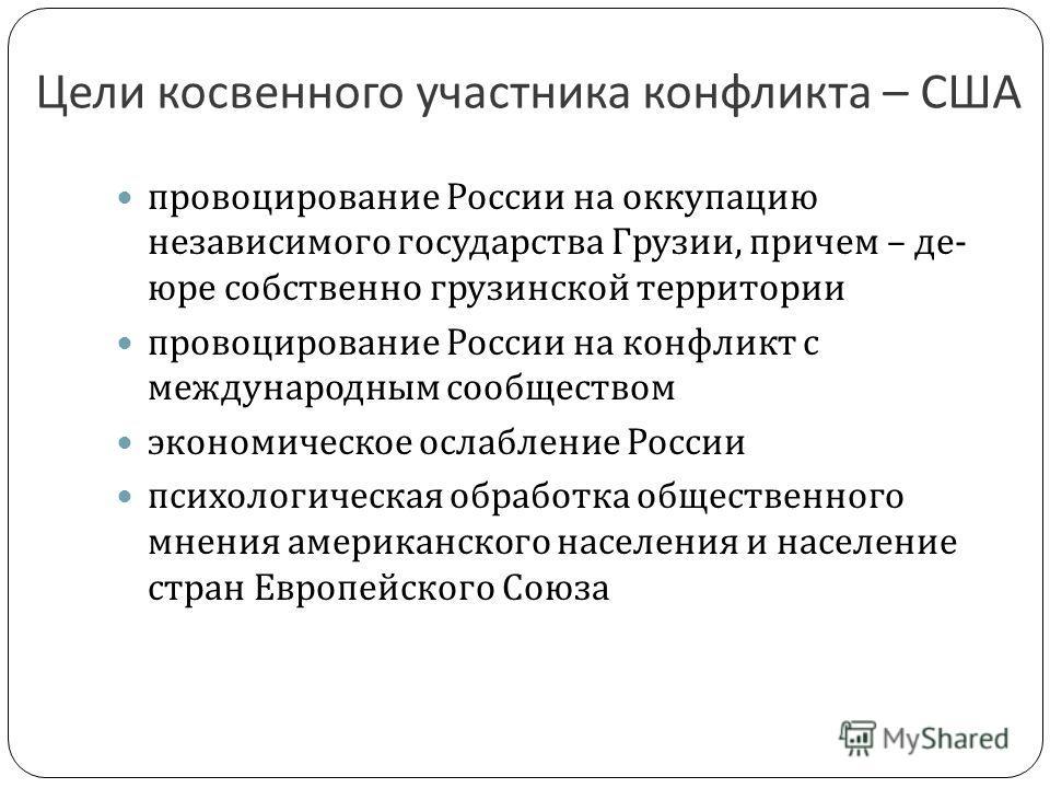 Цели косвенного участника конфликта – США провоцирование России на оккупацию независимого государства Грузии, причем – де - юре собственно грузинской территории провоцирование России на конфликт с международным сообществом экономическое ослабление Ро