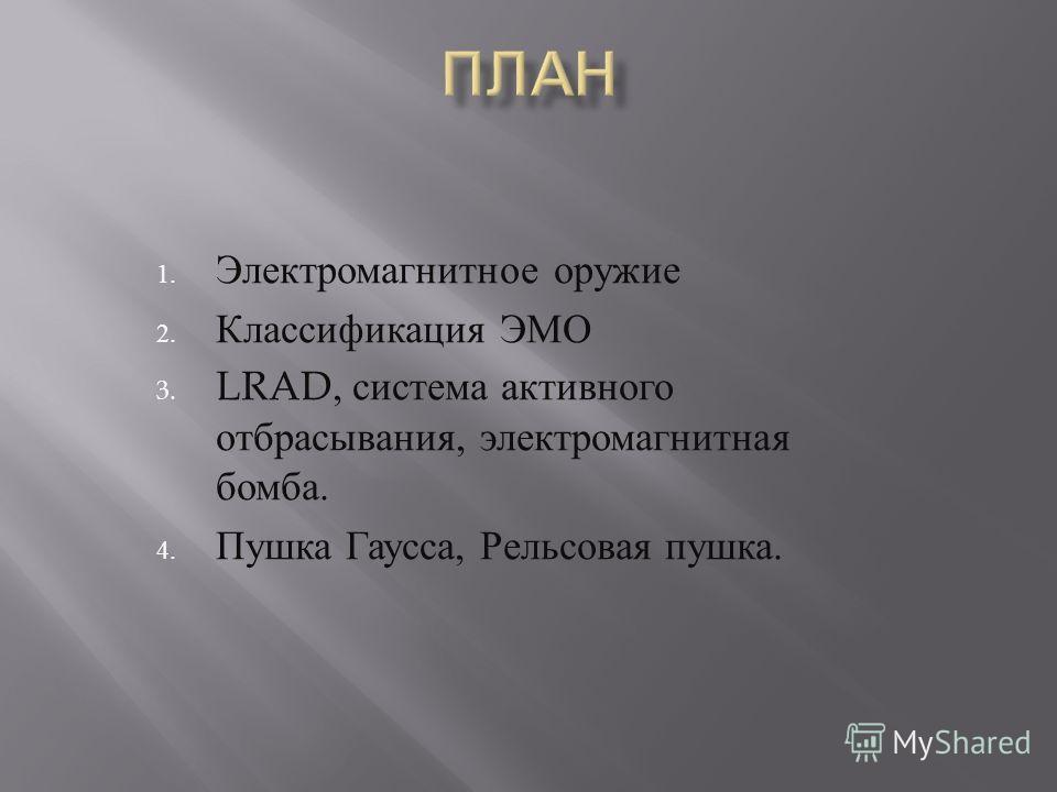 1. Электромагнитное оружие 2. Классификация ЭМО 3. LRAD, система активного отбрасывания, электромагнитная бомба. 4. Пушка Гаусса, Рельсовая пушка.