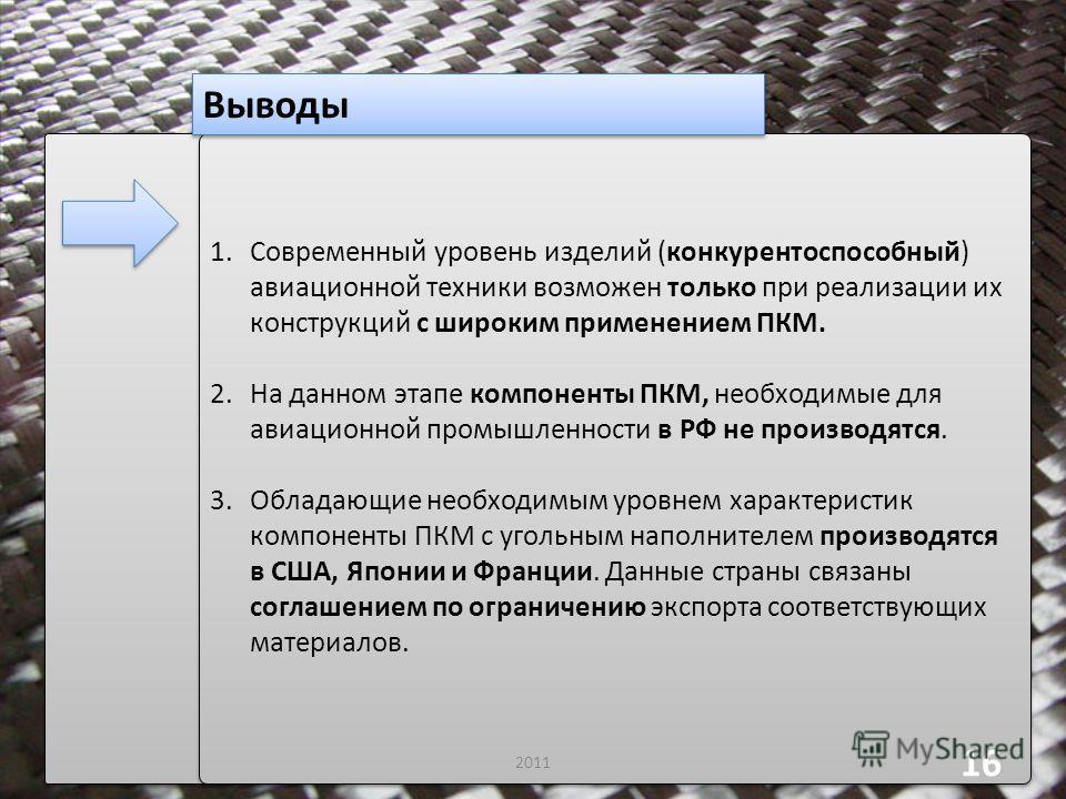 Выводы 2011 16 1.Современный уровень изделий (конкурентоспособный) авиационной техники возможен только при реализации их конструкций с широким применением ПКМ. 2.На данном этапе компоненты ПКМ, необходимые для авиационной промышленности в РФ не произ