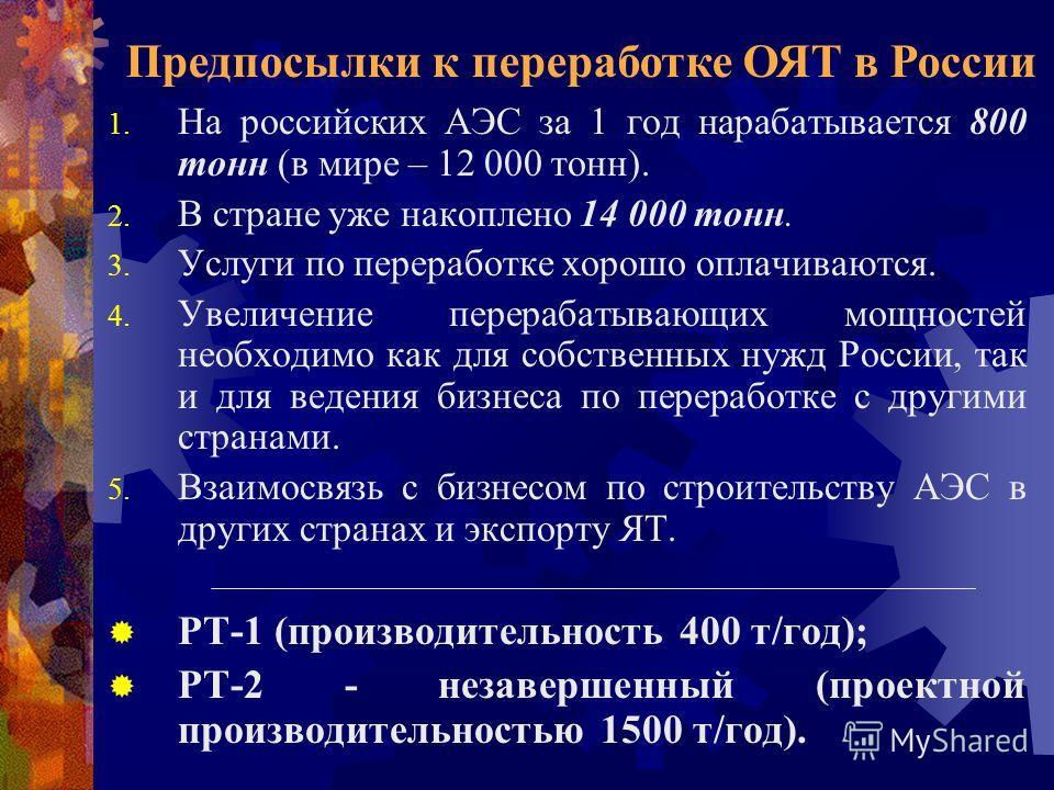 1. На российских АЭС за 1 год нарабатывается 800 тонн (в мире – 12 000 тонн). 2. В стране уже накоплено 14 000 тонн. 3. Услуги по переработке хорошо оплачиваются. 4. Увеличение перерабатывающих мощностей необходимо как для собственных нужд России, та