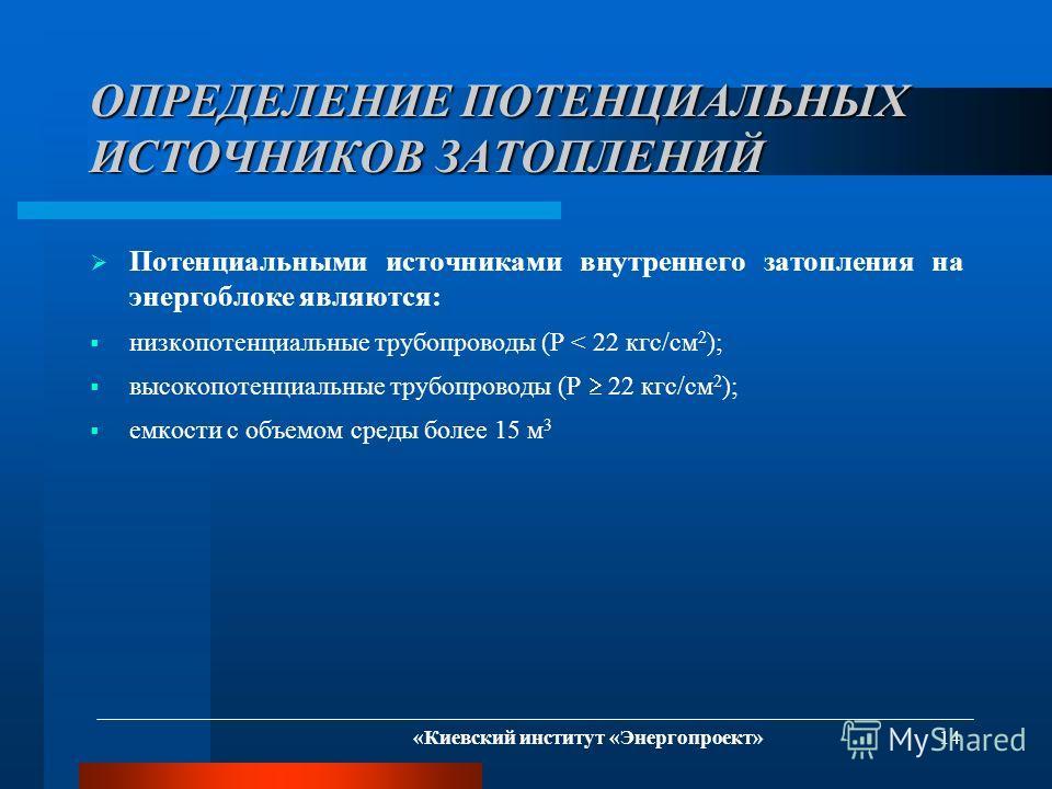 «Киевский институт «Энергопроект» 14 ОПРЕДЕЛЕНИЕ ПОТЕНЦИАЛЬНЫХ ИСТОЧНИКОВ ЗАТОПЛЕНИЙ Потенциальными источниками внутреннего затопления на энергоблоке являются: низкопотенциальные трубопроводы (P < 22 кгс/см 2 ); высокопотенциальные трубопроводы (P 22