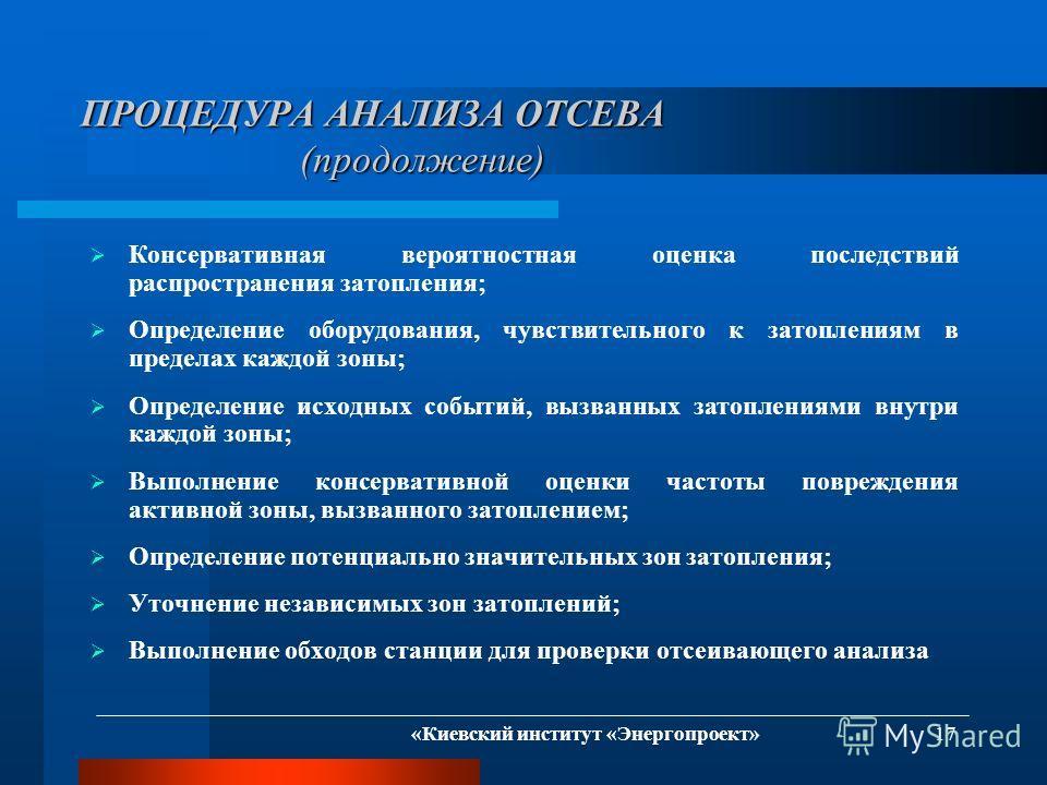«Киевский институт «Энергопроект» 17 ПРОЦЕДУРА АНАЛИЗА ОТСЕВА (продолжение) Консервативная вероятностная оценка последствий распространения затопления; Определение оборудования, чувствительного к затоплениям в пределах каждой зоны; Определение исходн